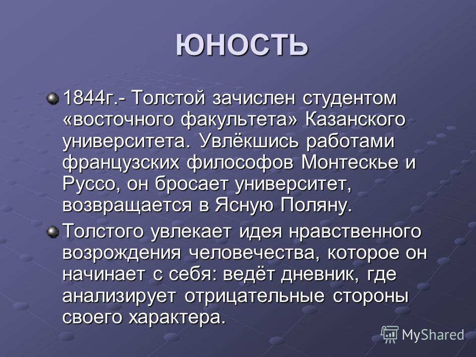 ЮНОСТЬ ЮНОСТЬ 1844 г.- Толстой зачислен студентом «восточного факультета» Казанского университета. Увлёкшись работами французских философов Монтескье и Руссо, он бросает университет, возвращается в Ясную Поляну. Толстого увлекает идея нравственного в