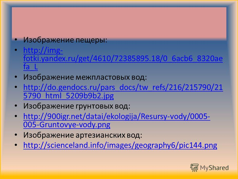 Изображение пещеры: http://img- fotki.yandex.ru/get/4610/72385895.18/0_6acb6_8320ae fa_L http://img- fotki.yandex.ru/get/4610/72385895.18/0_6acb6_8320ae fa_L Изображение межпластовых вод: http://do.gendocs.ru/pars_docs/tw_refs/216/215790/21 5790_html
