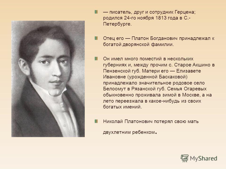 писатель, друг и сотрудник Герцена; родился 24-го ноября 1813 года в С.- Петербурге. Отец его Платон Богданович принадлежал к богатой дворянской фамилии. Он имел много поместий в нескольких губерниях и, между прочим с. Старое Акшино в Пензенской губ.