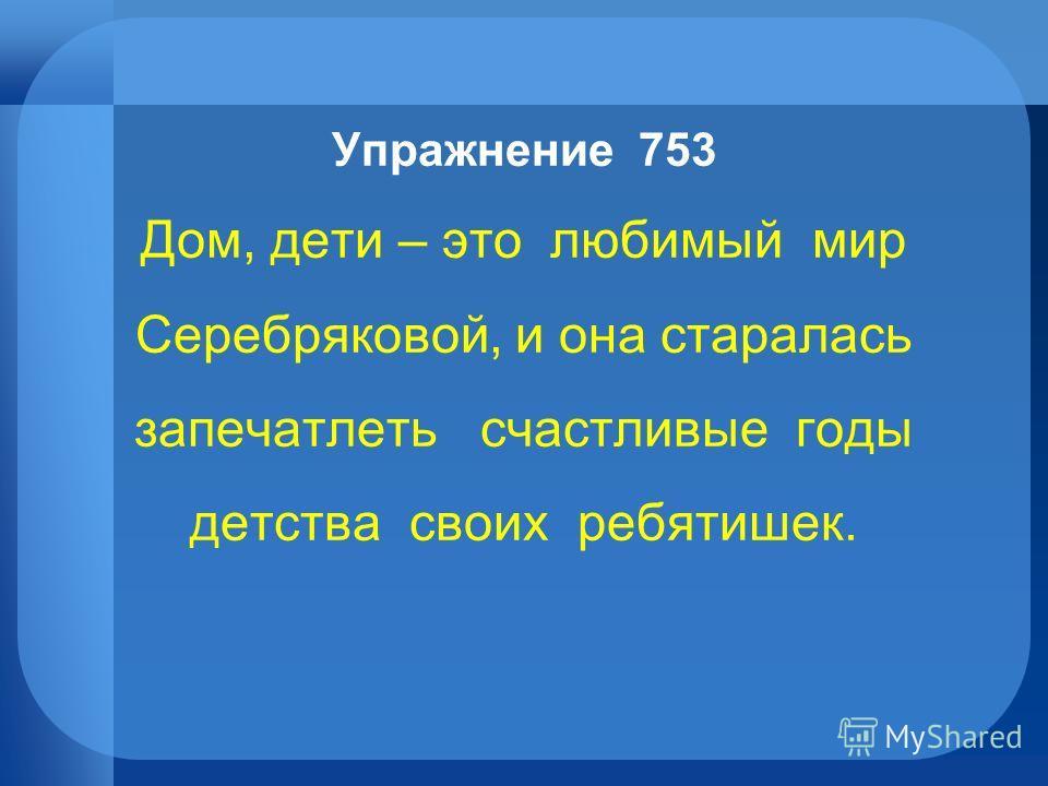 Упражнение 753 Дом, дети – это любимый мир Серебряковой, и она старалась запечатлеть счастливые годы детства своих ребятишек.