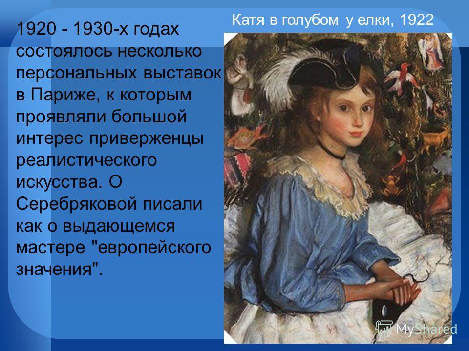 1920 - 1930-х годах состоялось несколько персональных выставок в Париже, к которым проявляли большой интерес приверженцы реалистического искусства. О Серебряковой писали как о выдающемся мастере европейского значения. Катя в голубом у елки, 1922