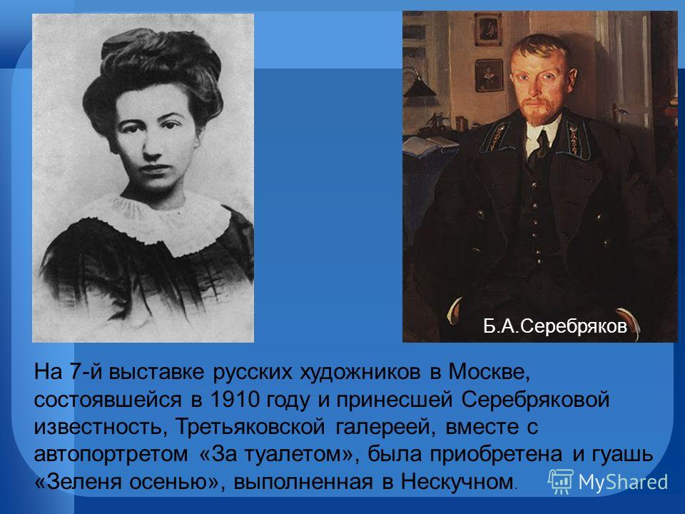Б.А.Серебряков На 7-й выставке русских художников в Москве, состоявшейся в 1910 году и принесшей Серебряковой известность, Третьяковской галереей, вместе с автопортретом «За туалетом», была приобретена и гуашь «Зеленя осенью», выполненная в Нескучном