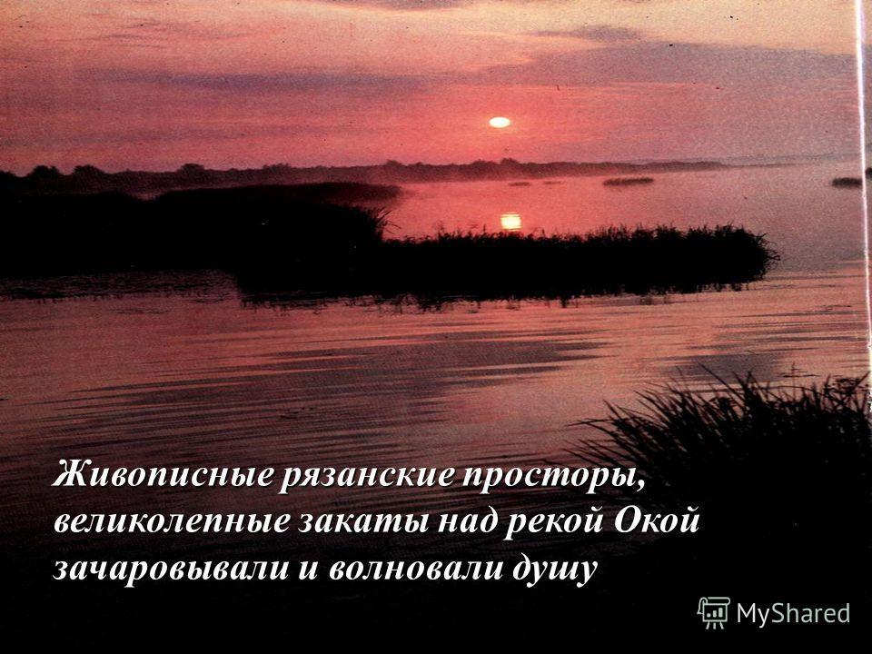 Живописные рязанские просторы, великолепные закаты над рекой Окой зачаровывали и волновали душу