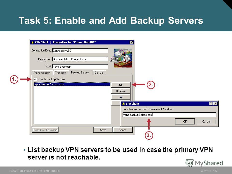 © 2006 Cisco Systems, Inc. All rights reserved.ISCW v1.04-13 Task 5: Enable and Add Backup Servers List backup VPN servers to be used in case the primary VPN server is not reachable. 1. 2. 3.