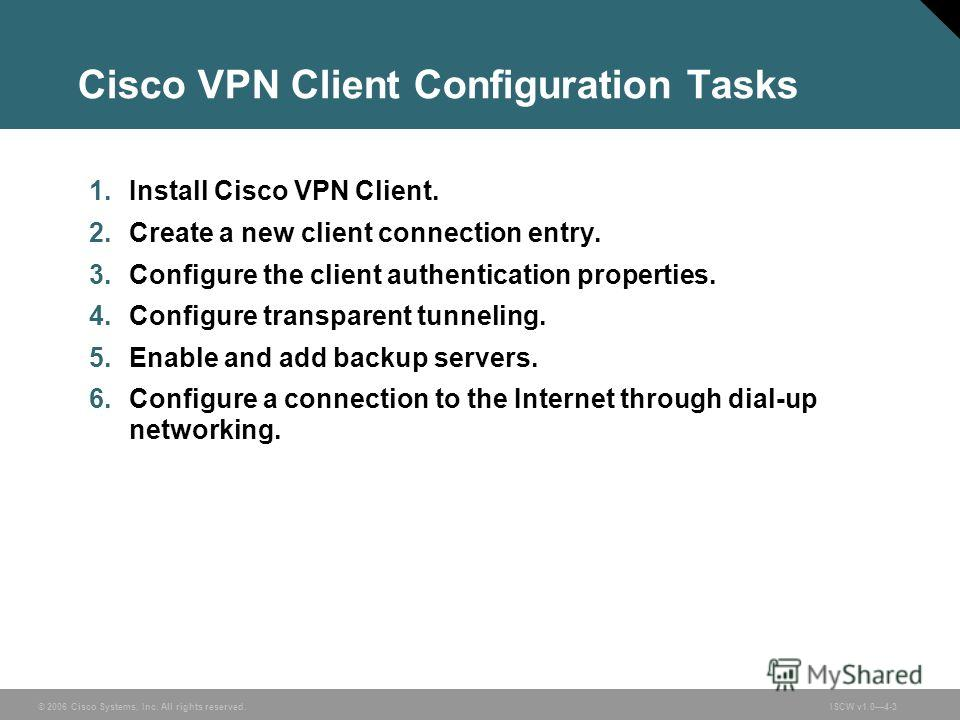 © 2006 Cisco Systems, Inc. All rights reserved.ISCW v1.04-3 Cisco VPN Client Configuration Tasks 1. Install Cisco VPN Client. 2. Create a new client connection entry. 3. Configure the client authentication properties. 4. Configure transparent tunneli