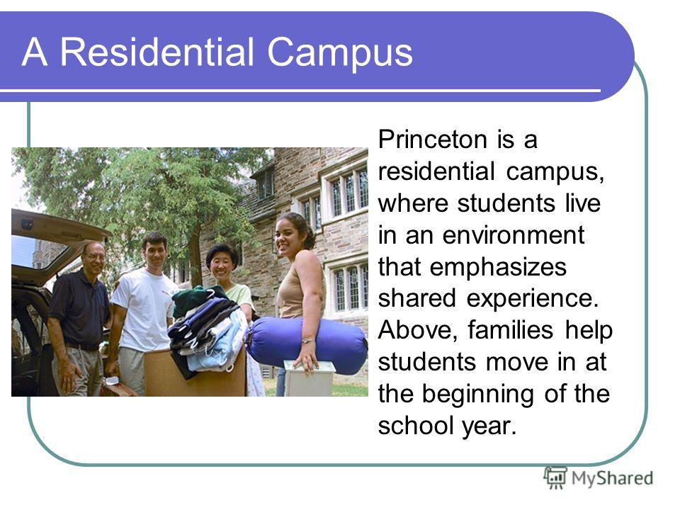 A Residential Campus Princeton is a residential campus, where students live in an environment that emphasizes shared experience. Above, families help students move in at the beginning of the school year.