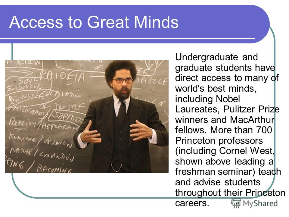 Access to Great Minds Undergraduate and graduate students have direct access to many of world's best minds, including Nobel Laureates, Pulitzer Prize winners and MacArthur fellows. More than 700 Princeton professors (including Cornel West, shown abov