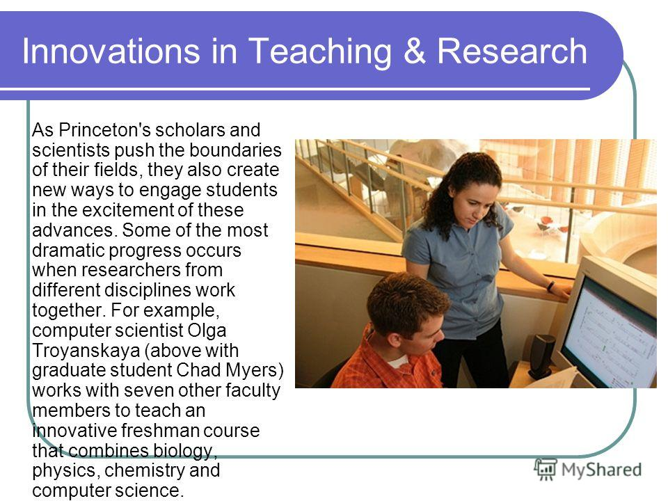 Innovations in Teaching & Research As Princeton's scholars and scientists push the boundaries of their fields, they also create new ways to engage students in the excitement of these advances. Some of the most dramatic progress occurs when researcher