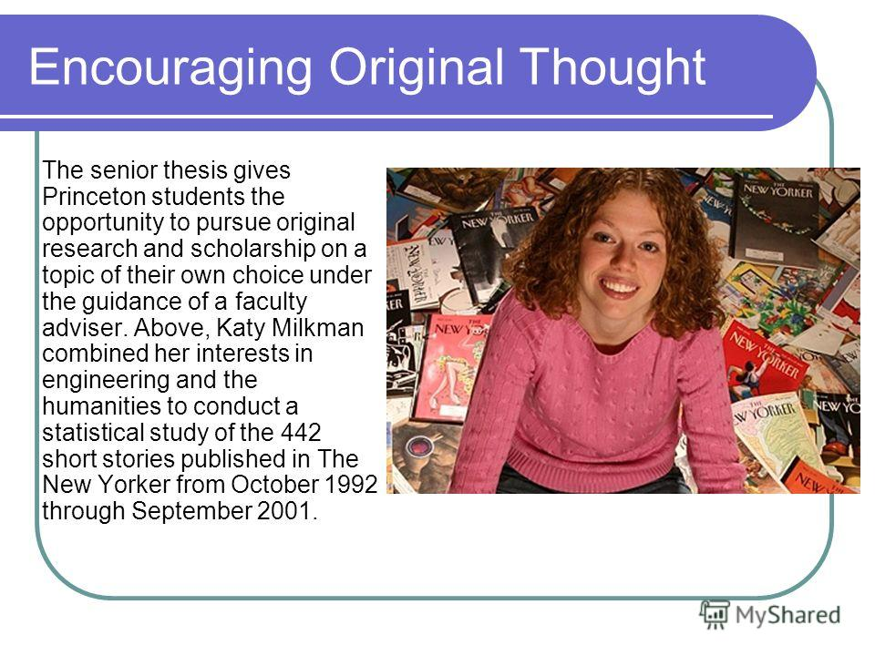 Encouraging Original Thought The senior thesis gives Princeton students the opportunity to pursue original research and scholarship on a topic of their own choice under the guidance of a faculty adviser. Above, Katy Milkman combined her interests in