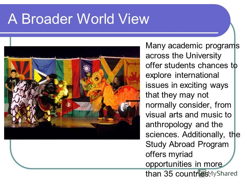 A Broader World View Many academic programs across the University offer students chances to explore international issues in exciting ways that they may not normally consider, from visual arts and music to anthropology and the sciences. Additionally,