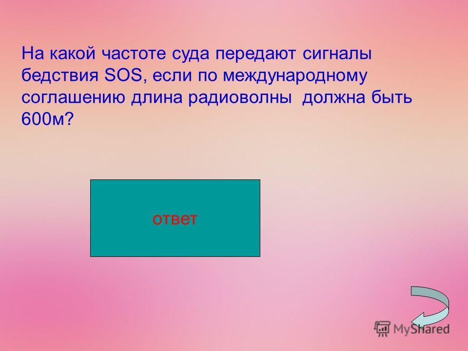 На какой частоте суда передают сигналы бедствия SOS, если по международному соглашению длина радиоволны должна быть 600 м? 500000 Гц ответ