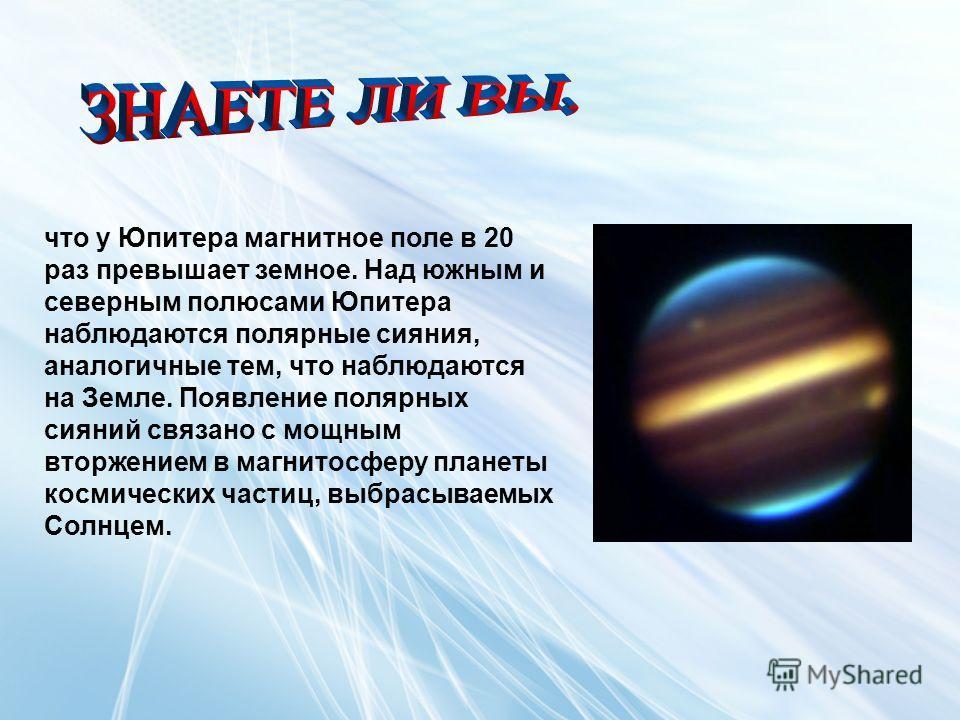 что у Юпитера магнитное поле в 20 раз превышает земное. Над южным и северным полюсами Юпитера наблюдаются полярные сияния, аналогичные тем, что наблюдаются на Земле. Появление полярных сияний связано с мощным вторжением в магнитосферу планеты космиче