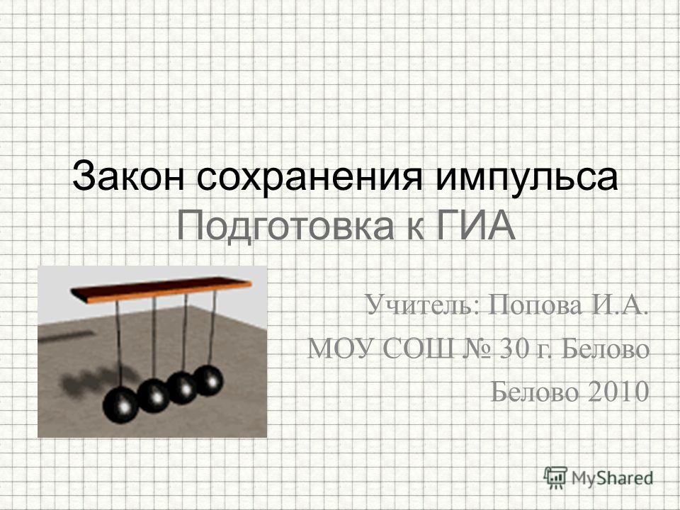Учитель: Попова И.А. МОУ СОШ 30 г. Белово Белово 2010 Закон сохранения импульса Подготовка к ГИА