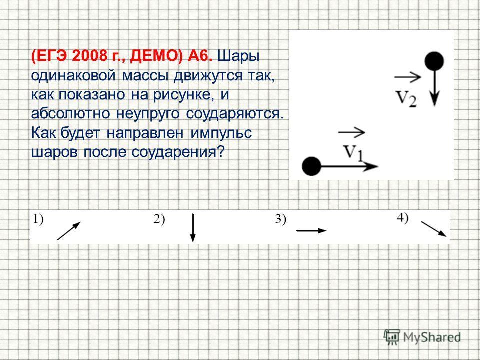 (ЕГЭ 2008 г., ДЕМО) А6. Шары одинаковой массы движутся так, как показано на рисунке, и абсолютно неупругом соударяются. Как будет направлен импульс шаров после соударения?