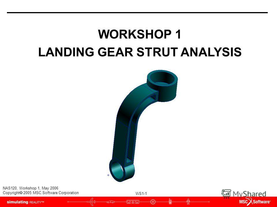 WS1-1 NAS120, Workshop 1, May 2006 Copyright 2005 MSC.Software Corporation WORKSHOP 1 LANDING GEAR STRUT ANALYSIS