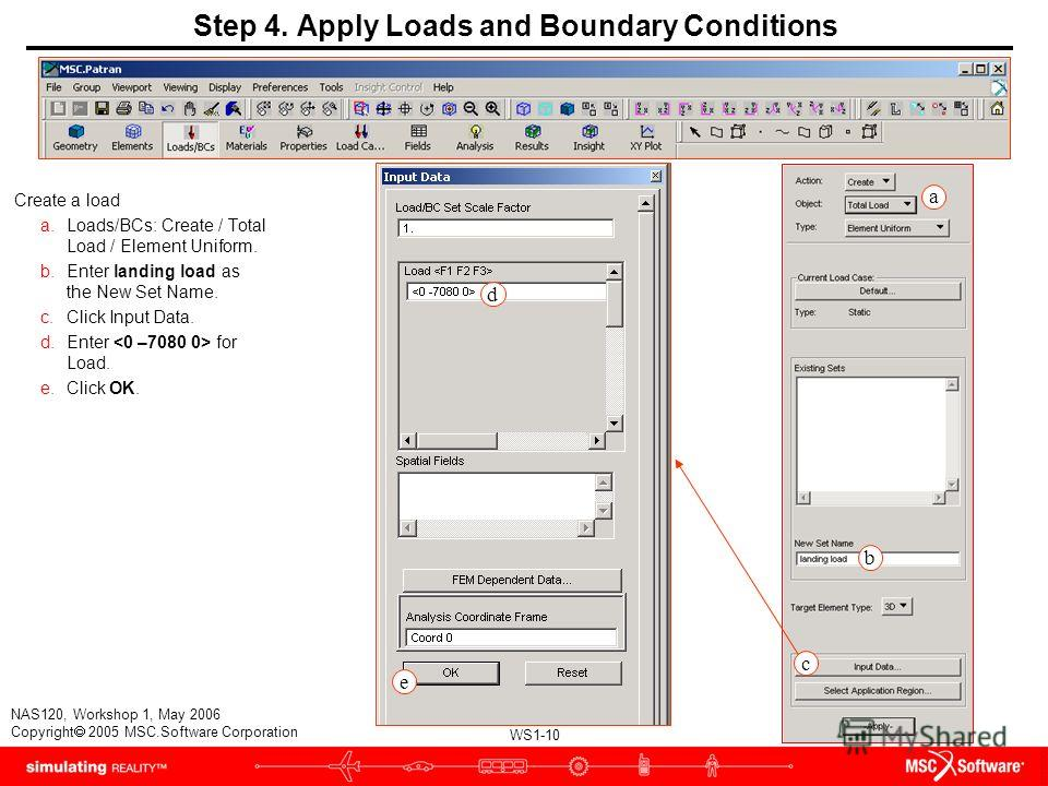 WS1-10 NAS120, Workshop 1, May 2006 Copyright 2005 MSC.Software Corporation b d e a Step 4. Apply Loads and Boundary Conditions Create a load a.Loads/BCs: Create / Total Load / Element Uniform. b.Enter landing load as the New Set Name. c.Click Input