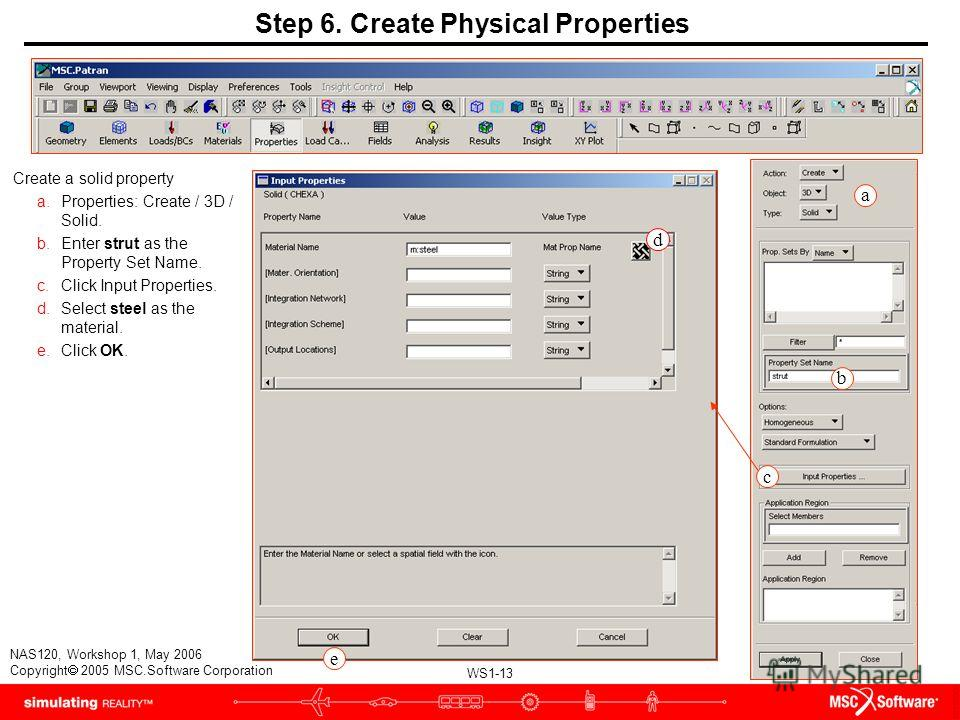 WS1-13 NAS120, Workshop 1, May 2006 Copyright 2005 MSC.Software Corporation a b e d Step 6. Create Physical Properties Create a solid property a.Properties: Create / 3D / Solid. b.Enter strut as the Property Set Name. c.Click Input Properties. d.Sele