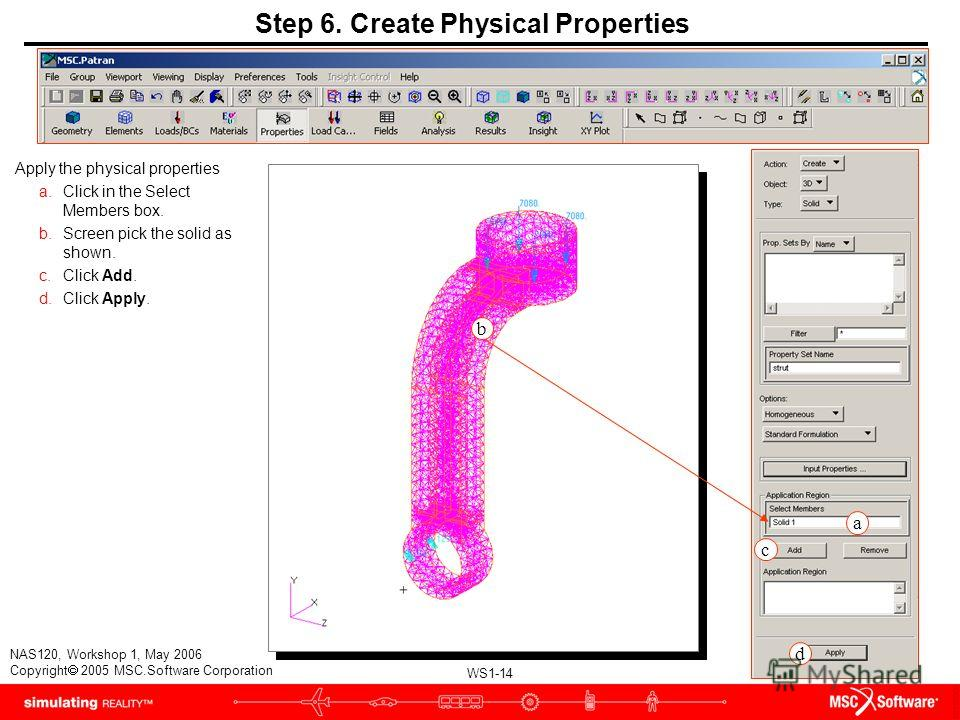 WS1-14 NAS120, Workshop 1, May 2006 Copyright 2005 MSC.Software Corporation a c d b Step 6. Create Physical Properties Apply the physical properties a.Click in the Select Members box. b.Screen pick the solid as shown. c.Click Add. d.Click Apply.