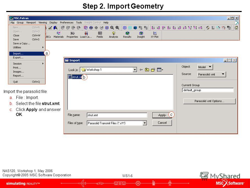 WS1-6 NAS120, Workshop 1, May 2006 Copyright 2005 MSC.Software Corporation Step 2. Import Geometry Import the parasolid file a.File : Import. b.Select the file strut.xmt. c.Click Apply and answer OK. b c a