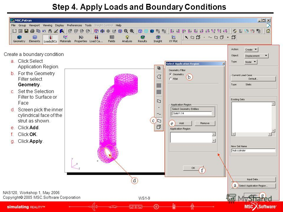 WS1-9 NAS120, Workshop 1, May 2006 Copyright 2005 MSC.Software Corporation a f g e b c Step 4. Apply Loads and Boundary Conditions Create a boundary condition a.Click Select Application Region. b.For the Geometry Filter select Geometry. c.Set the Sel