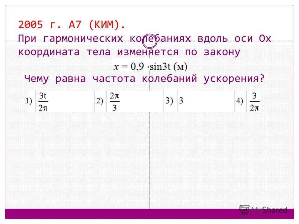 2005 г. А7 (КИМ). При гармонических колебаниях вдоль оси Ox координата тела изменяется по закону Чему равна частота колебаний ускорения?