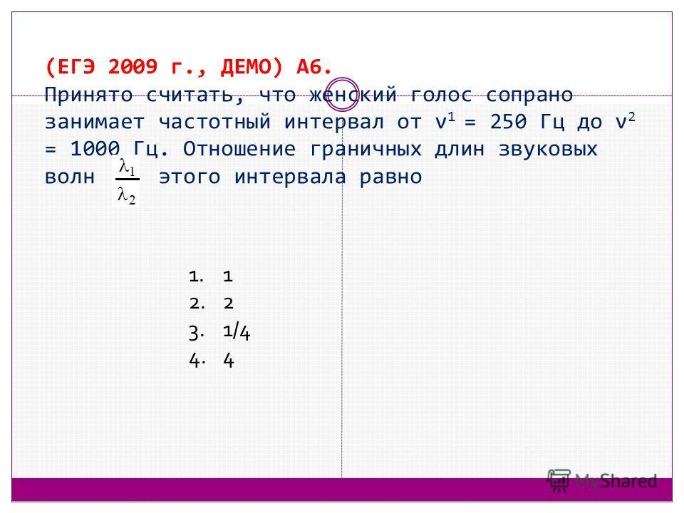 (ЕГЭ 2009 г., ДЕМО) А6. Принято считать, что женский голос сопрано занимает частотный интервал от ν 1 = 250 Гц до ν 2 = 1000 Гц. Отношение граничных длин звуковых волн этого интервала равно 1.1 2.2 3.1/4 4.4