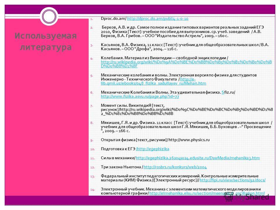 Используемая литература 1. Dproc.do.am/ http://dproc.do.am/publ/4-1-0-10http://dproc.do.am/publ/4-1-0-10 2. Берков, А.В. и др. Самое полное издание типовых вариантов реальных заданий ЕГЭ 2010, Физика [Текст]: учебное пособие для выпускников. ср. учеб