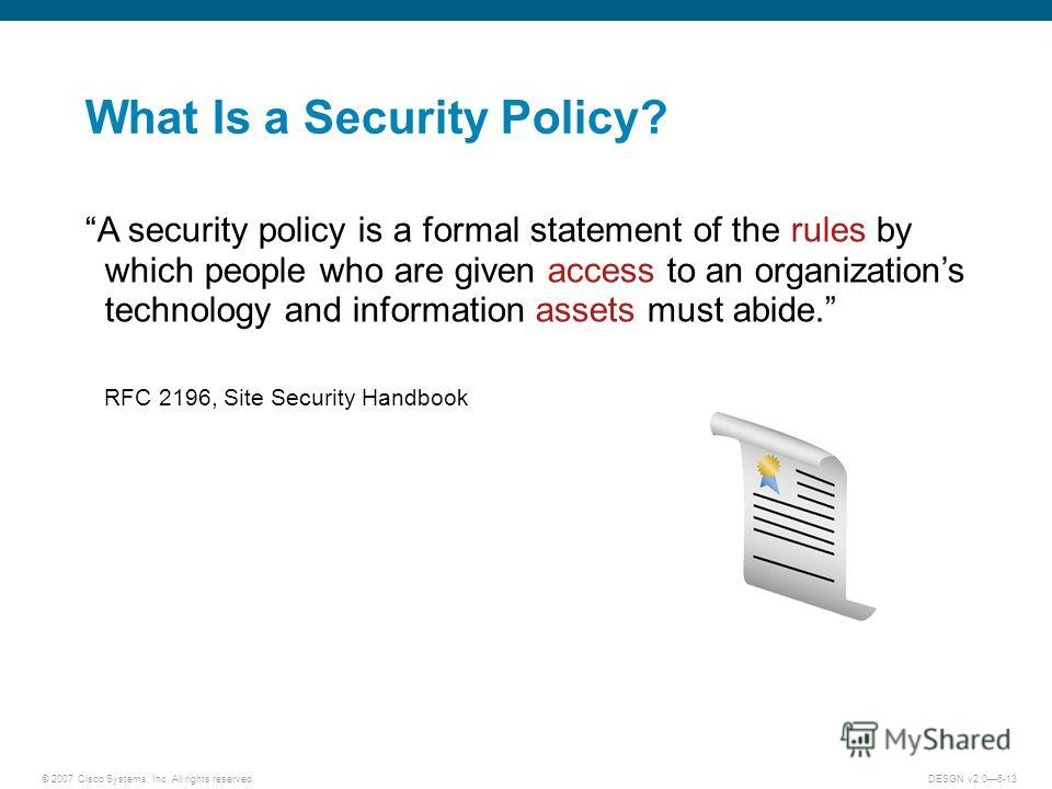 © 2007 Cisco Systems, Inc. All rights reserved.DESGN v2.06-13 What Is a Security Policy? A security policy is a formal statement of the rules by which people who are given access to an organizations technology and information assets must abide. RFC 2