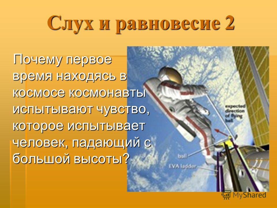 Слух и равновесие 2 Почему первое время находясь в космосе космонавты испытывают чувство, которое испытывает человек, падающий с большой высоты?