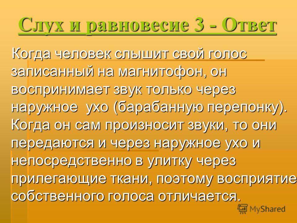 Слух и равновесие 3 - Ответ Слух и равновесие 3 - Ответ Когда человек слышит свой голос записанный на магнитофон, он воспринимает звук только через наружное ухо (барабанную перепонку). Когда он сам произносит звуки, то они передаются и через наружное