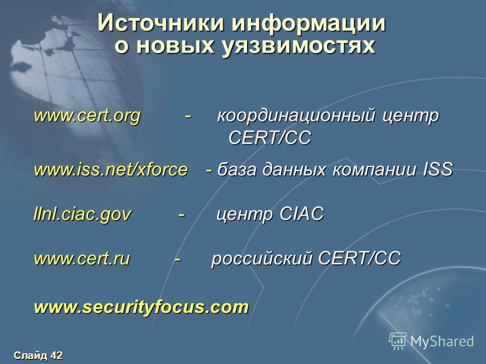Слайд 42 Источники информации о новых уязвимостях о новых уязвимостях www.cert.org - координационный центр CERT/CC www.iss.net/xforce - база данных компании ISS llnl.ciac.gov - центр CIAC www.cert.ru - российский CERT/CC www.securityfocus.com
