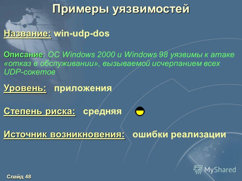 Слайд 48 Уровень: Уровень: приложения Степень риска: Степень риска: средняя Источник возникновения: Источник возникновения: ошибки реализации Название: Название: win-udp-dos Описание Описание: OC Windows 2000 и Windows 98 уязвимы к атаке «отказ в обс