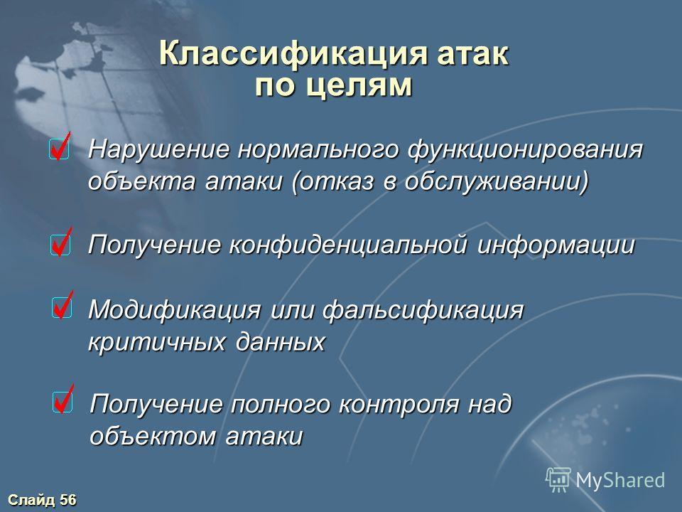 Слайд 56 Классификация атак по целям Нарушение нормального функционирования Нарушение нормального функционирования объекта атаки (отказ в обслуживании) объекта атаки (отказ в обслуживании) Получение конфиденциальной информации Получение конфиденциаль