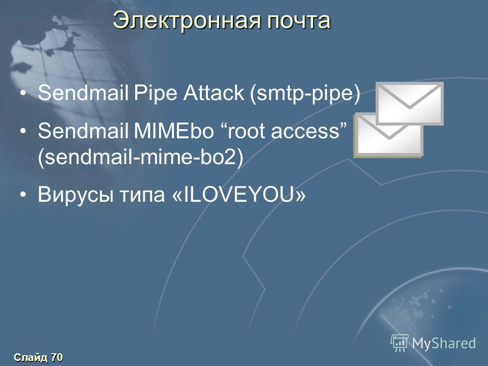 Слайд 70 Электронная почта Sendmail Pipe Attack (smtp-pipe) Sendmail MIMEbo root access (sendmail-mime-bo2) Вирусы типа «ILOVEYOU»