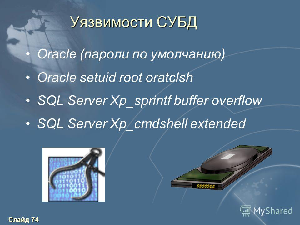 Слайд 74 Уязвимости СУБД Oracle (пароли по умолчанию) Oracle setuid root oratclsh SQL Server Xp_sprintf buffer overflow SQL Server Xp_cmdshell extended