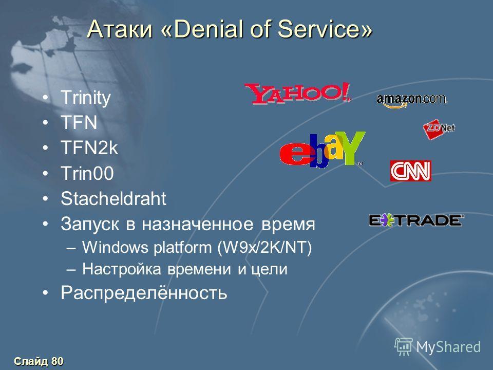 Слайд 80 Атаки «Denial of Service» Trinity TFN TFN2k Trin00 Stacheldraht Запуск в назначенное время –Windows platform (W9x/2K/NT) –Настройка времени и цели Распределённость