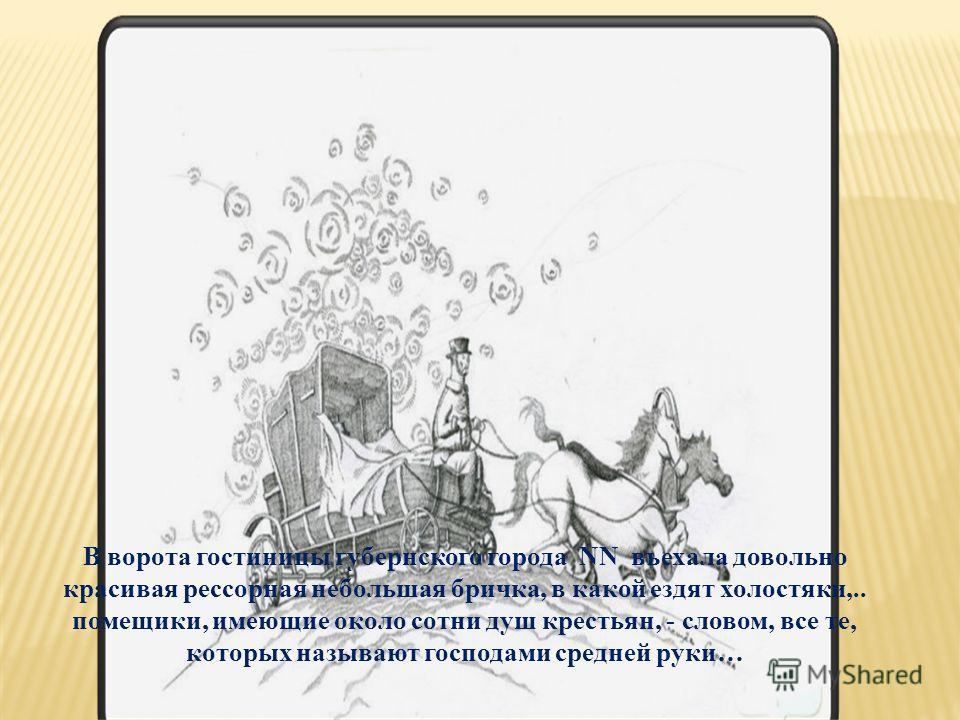 В ворота гостиницы губернского города NN въехала довольно красивая рессорная небольшая бричка, в какой ездят холостяки,.. помещики, имеющие около сотни душ крестьян, - словом, все те, которых называют господами средней руки…