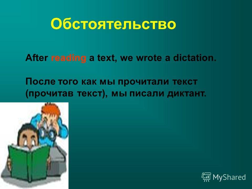 Обстоятельство After reading a text, we wrote a dictation. После того как мы прочитали текст (прочитав текст), мы писали диктант.