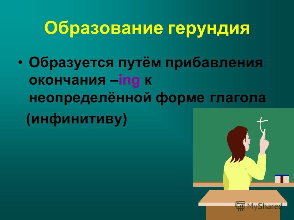 Образование герундия Образуется путём прибавления окончания –ing к неопределённой форме глагола (инфинитиву)