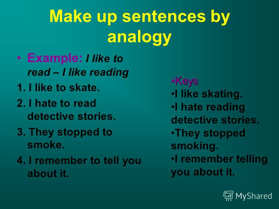 Make up sentences by analogy Example: I like to read – I like reading 1. I like to skate. 2. I hate to read detective stories. 3. They stopped to smoke. 4. I remember to tell you about it. KeysKeys I like skating. I hate reading detective stories. Th