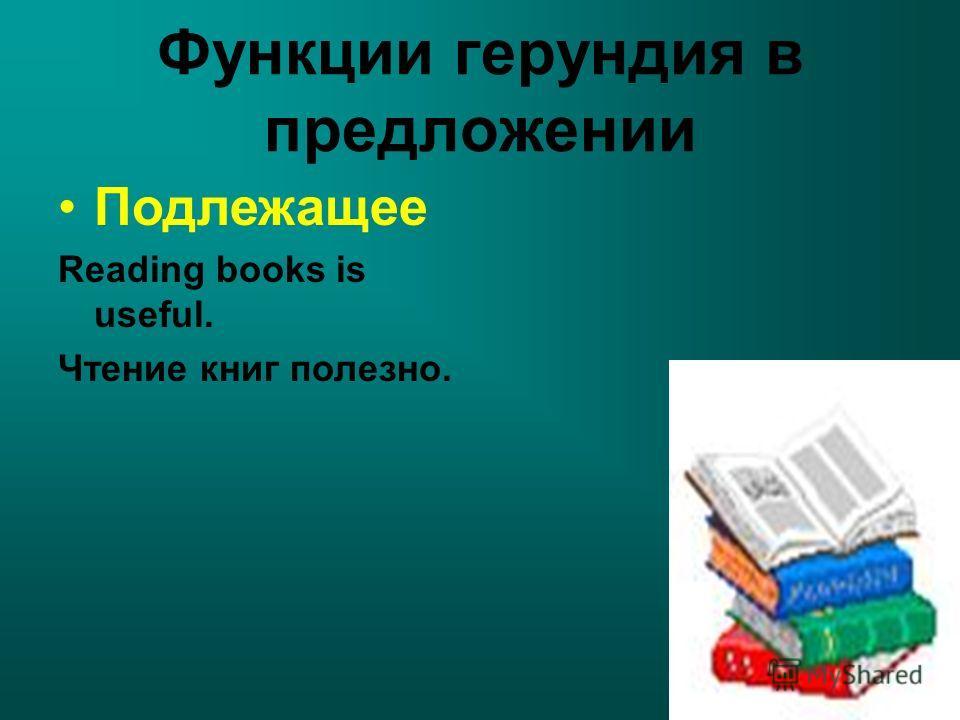Функции герундия в предложении Подлежащее Reading books is useful. Чтение книг полезно.