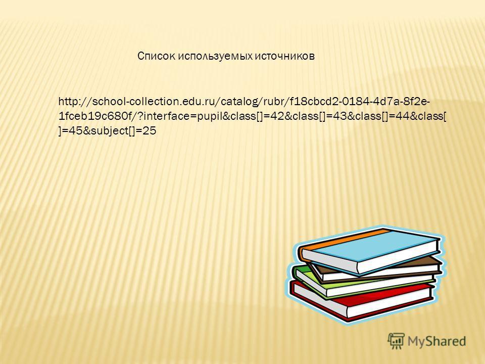 Список используемых источников http://school-collection.edu.ru/catalog/rubr/f18cbcd2-0184-4d7a-8f2e- 1fceb19c680f/?interface=pupil&class[]=42&class[]=43&class[]=44&class[ ]=45&subject[]=25