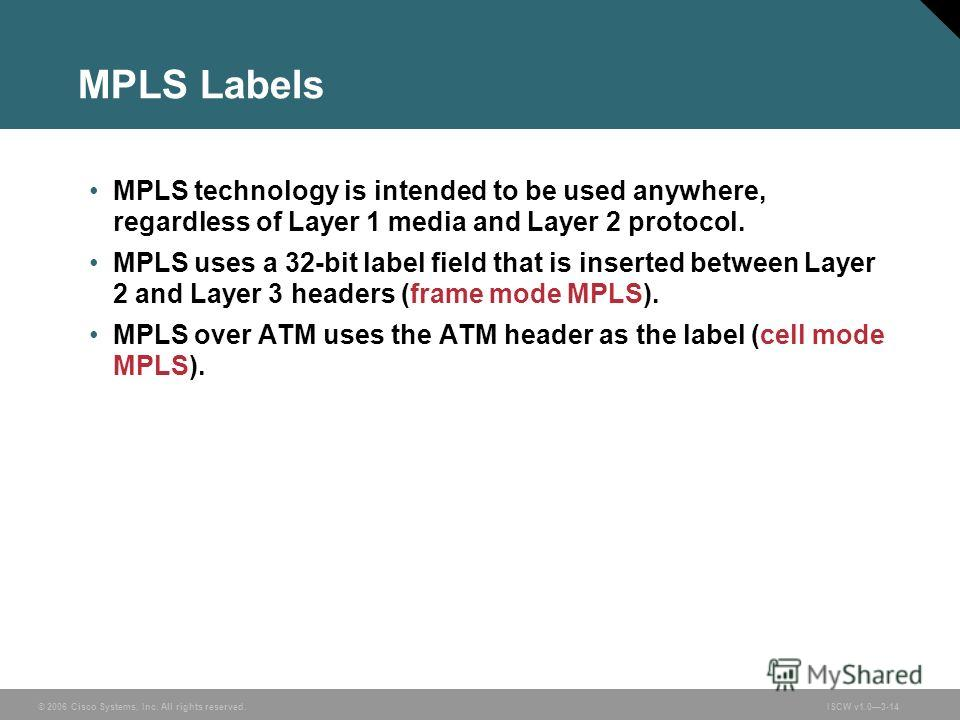 © 2006 Cisco Systems, Inc. All rights reserved.ISCW v1.03-14 MPLS Labels MPLS technology is intended to be used anywhere, regardless of Layer 1 media and Layer 2 protocol. MPLS uses a 32-bit label field that is inserted between Layer 2 and Layer 3 he