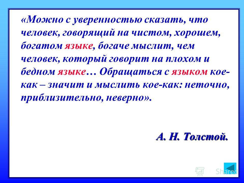 А. Н. Толстой. «Можно с уверенностью сказать, что человек, говорящий на чистом, хорошем, богатом языке, богаче мыслит, чем человек, который говорит на плохом и бедном языке… Обращаться с языком кое- как – значит и мыслить кое-как: неточно, приблизите