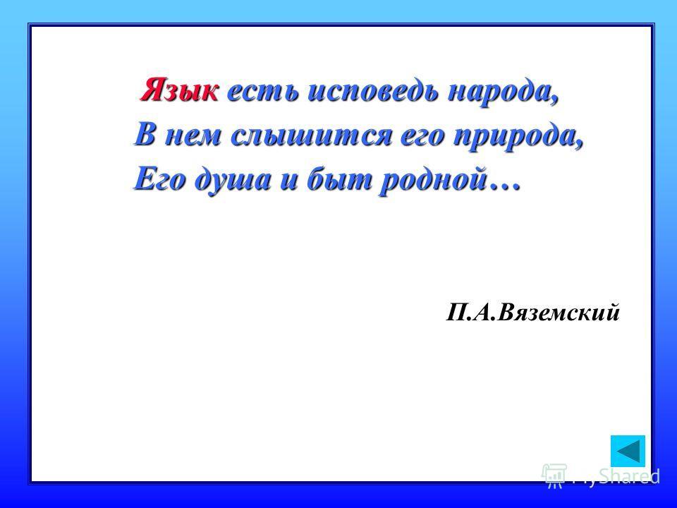 Язык есть исповедь народа, В нем слышится его природа, Его душа и быт родной… П.А.Вяземский