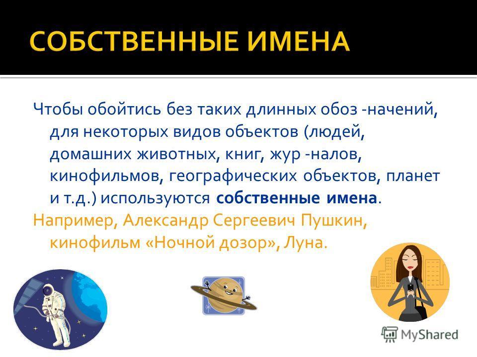 Чтобы обойтись без таких длинных обозначений, для некоторых видов объектов (людей, домашних животных, книг, журналов, кинофильмов, географических объектов, планет и т.д.) используются собственные имена. Например, Александр Сергеевич Пушкин, кинофильм