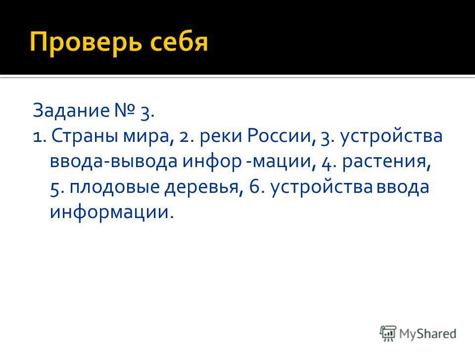 Задание 3. 1. Страны мира, 2. реки России, 3. устройства ввода-вывода информации, 4. растения, 5. плодовые деревья, 6. устройства ввода информации.