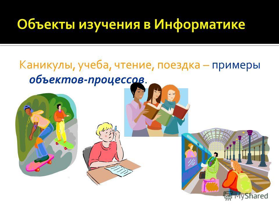 Каникулы, учеба, чтение, поездка – примеры объектов-процессов.