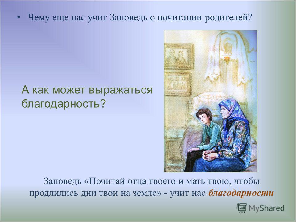 Заповедь «Почитай отца твоего и мать твою, чтобы продлились дни твои на земле» - учит нас благодарности Чему еще нас учит Заповедь о почитании родителей? А как может выражаться благодарность?