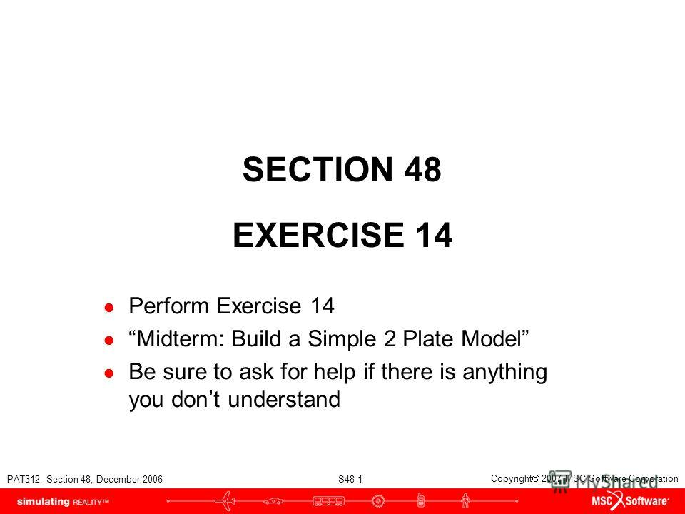 PAT312, Section 48, December 2006 S48-1 Copyright 2007 MSC.Software Corporation SECTION 48 EXERCISE 14 Perform Exercise 14 Midterm: Build a Simple 2 Plate Model Be sure to ask for help if there is anything you dont understand